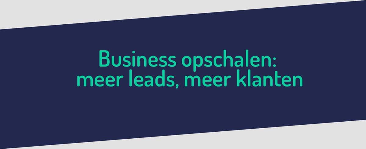 Business opschalen ➢ Meer leads ➢ Meer klanten